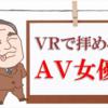 アダルトVRで拝めるAV女優!タイプ・ジャンル別でVR動画検索